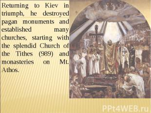 Returning to Kiev in triumph, he destroyed pagan monuments and established many