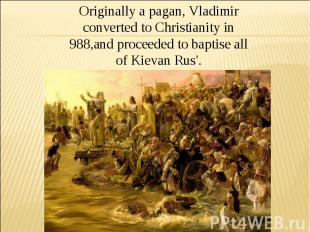 Originally a pagan, Vladimir converted to Christianity in 988,and proceeded to b
