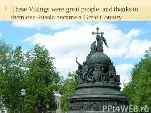 These Vikings were great people, and thanks to them our Russia became a Great Co