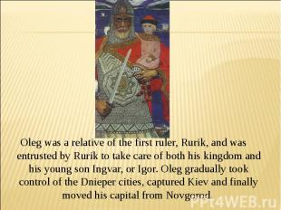 Oleg was a relative of the first ruler, Rurik, and was entrusted by Rurik to tak