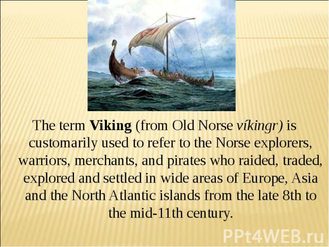 The term Viking (from Old Norse víkingr) is customarily used to refer to the Norse explorers, warriors, merchants, and pirates who raided, traded, explored and settled in wide areas of Europe, Asia and the North Atlantic islands from the late 8th to…
