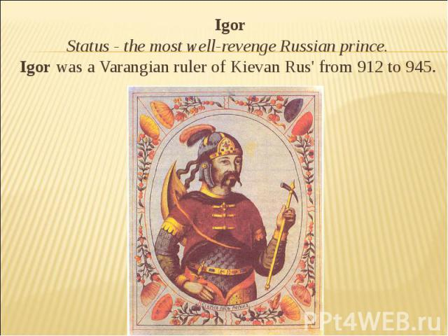 Igor Status - the most well-revenge Russian prince. Igor was a Varangian ruler of Kievan Rus' from 912 to 945.