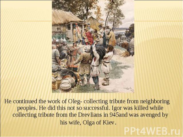 He continued the work of Oleg- collecting tribute from neighboring peoples. He did this not so successful. Igor was killed while collecting tribute from the Drevlians in 945and was avenged by his wife, Olga of Kiev.