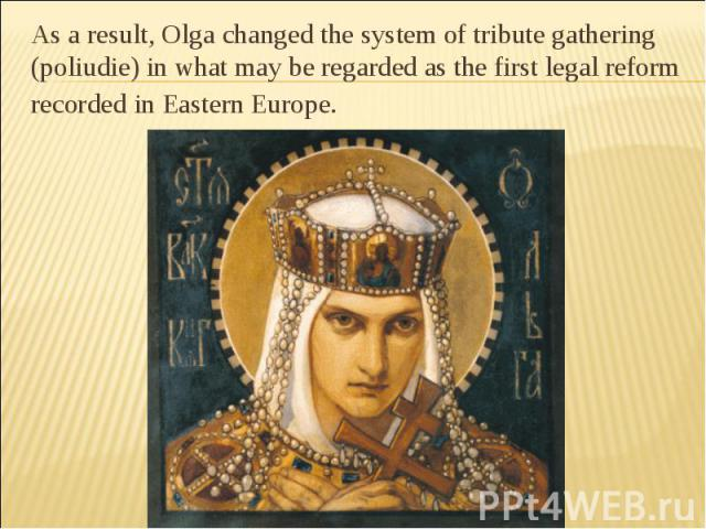 As a result, Olga changed the system of tribute gathering (poliudie) in what may be regarded as the first legal reform recorded in Eastern Europe.