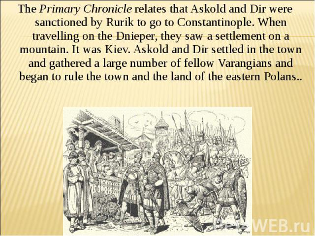 The Primary Chronicle relates that Askold and Dir were sanctioned by Rurik to go to Constantinople. When travelling on the Dnieper, they saw a settlement on a mountain. It was Kiev. Askold and Dir settled in the town and gathered a large number of f…