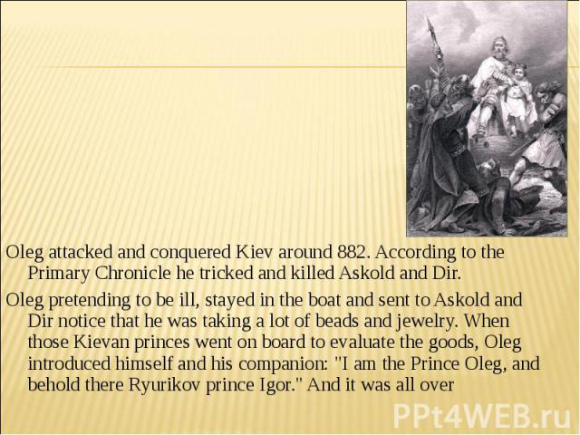 Oleg attacked and conquered Kiev around 882. According to the Primary Chronicle he tricked and killed Askold and Dir. Oleg pretending to be ill, stayed in the boat and sent to Askold and Dir notice that he was taking a lot of beads and jewelry. When…