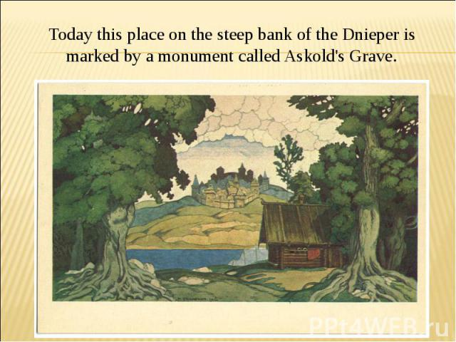 Today this place on the steep bank of the Dnieper is marked by a monument called Askold's Grave.