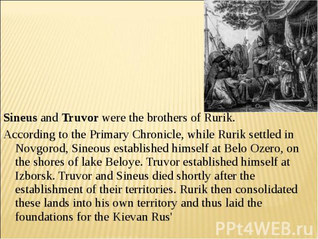 Sineus and Truvor were the brothers of Rurik. According to the Primary Chronicle, while Rurik settled in Novgorod, Sineous established himself at Belo Ozero, on the shores of lake Beloye. Truvor established himself at Izborsk. Truvor and Sineus died…