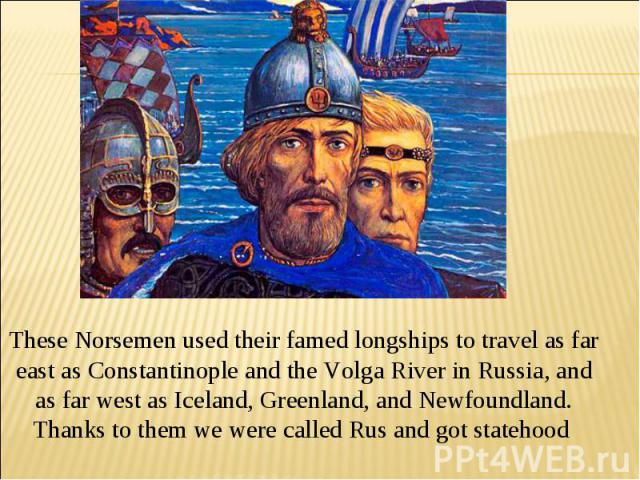 These Norsemen used their famed longships to travel as far east as Constantinople and the Volga River in Russia, and as far west as Iceland, Greenland, and Newfoundland. Thanks to them we were called Rus and got statehood