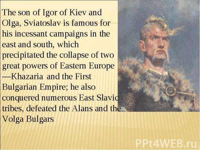 The son of Igor of Kiev and Olga, Sviatoslav is famous for his incessant campaigns in the east and south, which precipitated the collapse of two great powers of Eastern Europe—Khazaria and the First Bulgarian Empire; he also conquered numerous East …