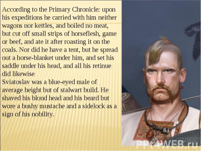 According to the Primary Chronicle: upon his expeditions he carried with him neither wagons nor kettles, and boiled no meat, but cut off small strips of horseflesh, game or beef, and ate it after roasting it on the coals. Nor did he have a tent, but…