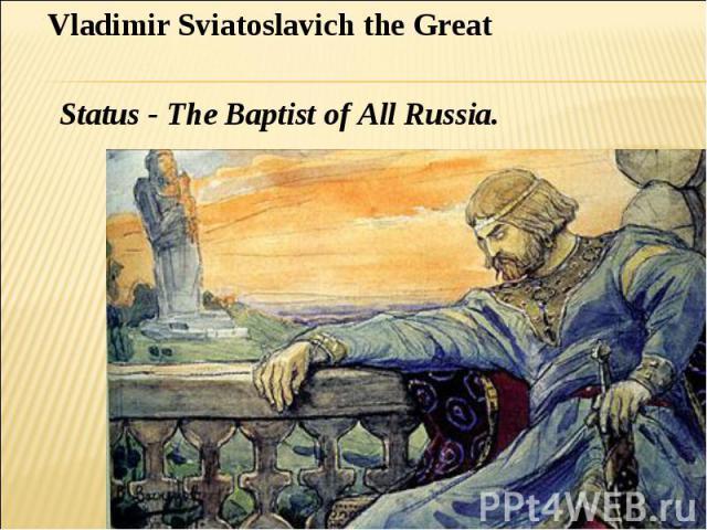 Vladimir Sviatoslavich the Great Status - The Baptist of All Russia.