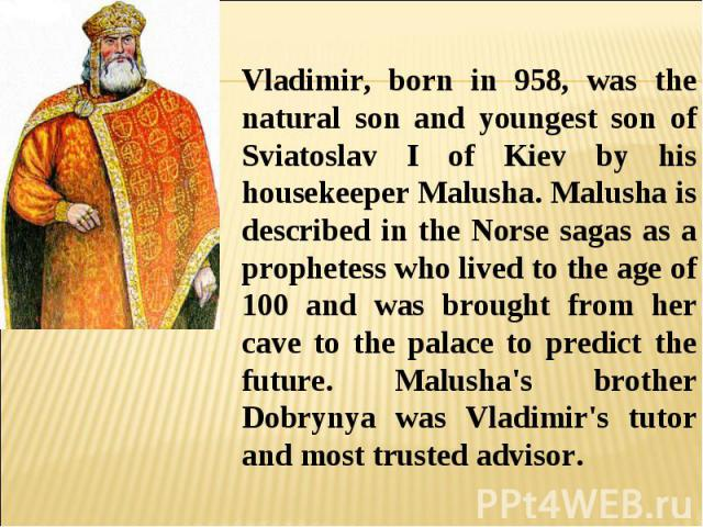Vladimir, born in 958, was the natural son and youngest son of Sviatoslav I of Kiev by his housekeeper Malusha. Malusha is described in the Norse sagas as a prophetess who lived to the age of 100 and was brought from her cave to the palace to predic…