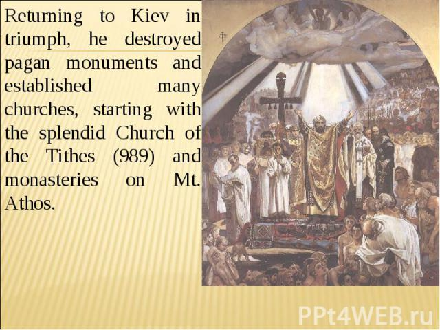 Returning to Kiev in triumph, he destroyed pagan monuments and established many churches, starting with the splendid Church of the Tithes (989) and monasteries on Mt. Athos.