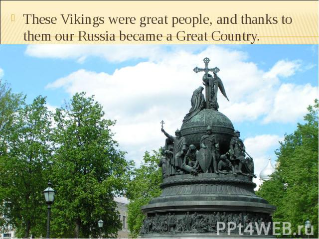 These Vikings were great people, and thanks to them our Russia became a Great Country.