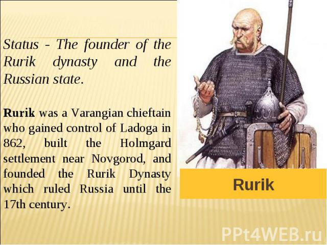 Status - The founder of the Rurik dynasty and the Russian state. Rurik was a Varangian chieftain who gained control of Ladoga in 862, built the Holmgard settlement near Novgorod, and founded the Rurik Dynasty which ruled Russia until the 17th century.
