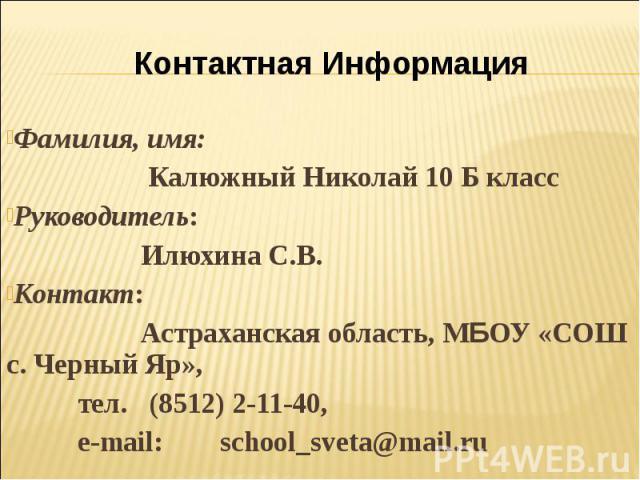 Контактная ИнформацияФамилия, имя: Калюжный Николай 10 Б класс Руководитель: Илюхина С.В. Контакт: Астраханская область, МБОУ «СОШ с. Черный Яр», тел. (8512) 2-11-40, e-mail: school_sveta@mail.ru