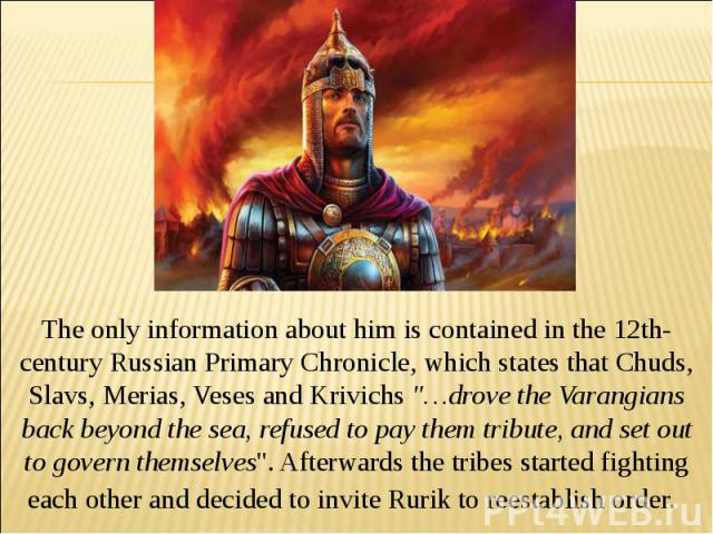 The only information about him is contained in the 12th-century Russian Primary Chronicle, which states that Chuds, Slavs, Merias, Veses and Krivichs