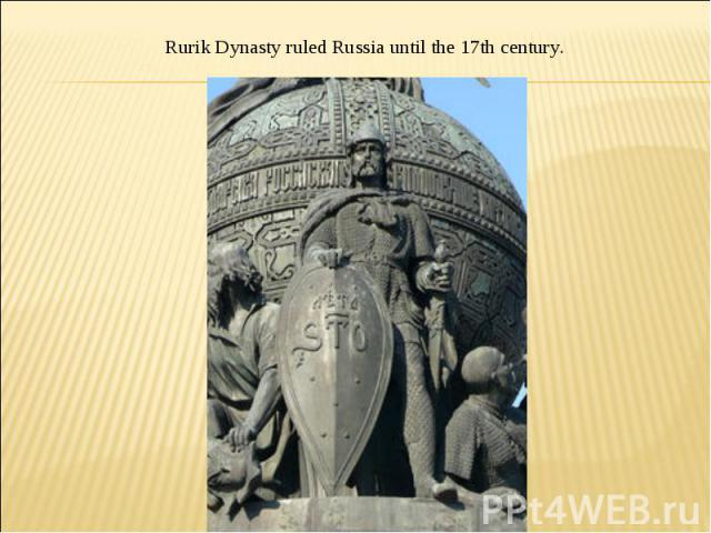 Rurik Dynasty ruled Russia until the 17th century.