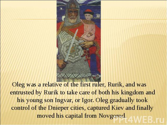 Oleg was a relative of the first ruler, Rurik, and was entrusted by Rurik to take care of both his kingdom and his young son Ingvar, or Igor. Oleg gradually took control of the Dnieper cities, captured Kiev and finally moved his capital from Novgorod.