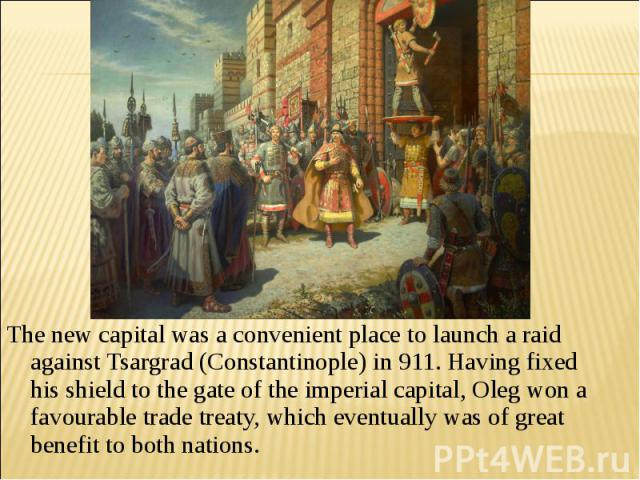 The new capital was a convenient place to launch a raid against Tsargrad (Constantinople) in 911. Having fixed his shield to the gate of the imperial capital, Oleg won a favourable trade treaty, which eventually was of great benefit to both nations.