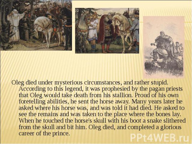 Oleg died under mysterious circumstances, and rather stupid. According to this legend, it was prophesied by the pagan priests that Oleg would take death from his stallion. Proud of his own foretelling abilities, he sent the horse away. Many years la…