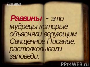 Раввины - это мудрецы которые объясняли верующим Священное Писание, растолковыв