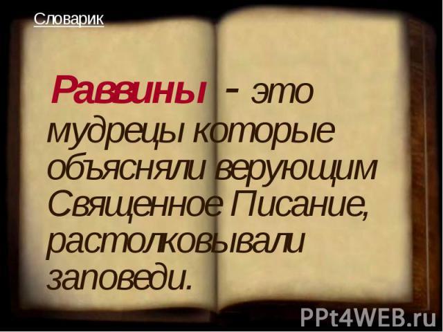 Раввины - это мудрецы которые объясняли верующим Священное Писание, растолковывали заповеди.