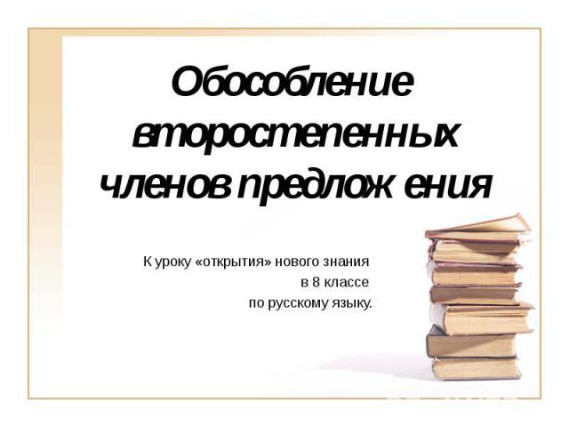 Обособление второстепенных членов предложения К уроку «открытия» нового знания в 8 классе по русскому языку.