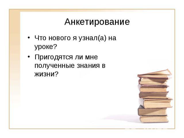 АнкетированиеЧто нового я узнал(а) на уроке? Пригодятся ли мне полученные знания в жизни?