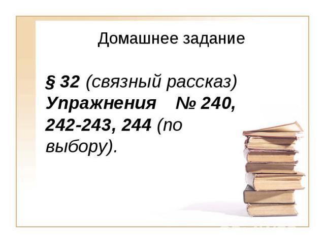 Домашнее задание§ 32 (связный рассказ) Упражнения № 240, 242-243, 244 (по выбору).