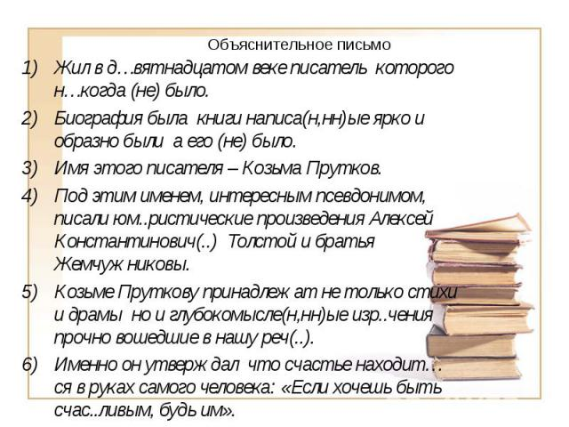 Объяснительное письмоЖил в д…вятнадцатом веке писатель которого н…когда (не) было. Биография была книги написа(н,нн)ые ярко и образно были а его (не) было. Имя этого писателя – Козьма Прутков. Под этим именем, интересным псевдонимом, писали юм..рист…