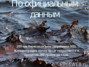 По официальным данным 200-км береговая зона загрязнена НП. Концентрация почти ве
