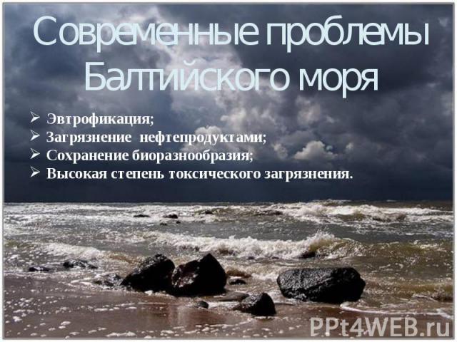 Современные проблемы Балтийского моря Эвтрофикация; Загрязнение нефтепродуктами; Сохранение биоразнообразия; Высокая степень токсического загрязнения.