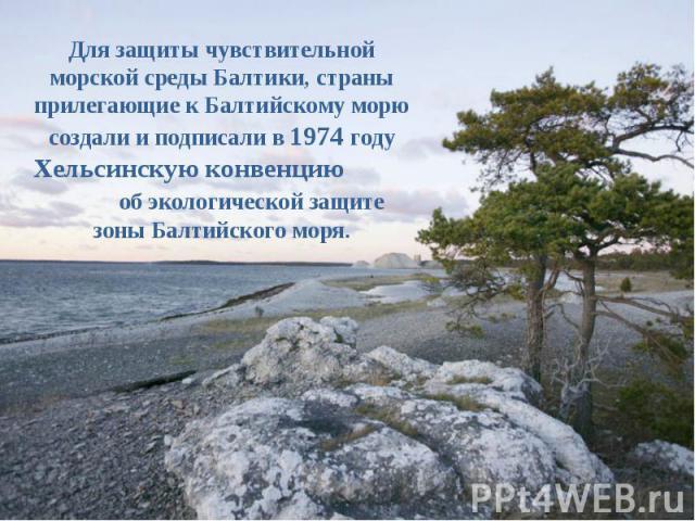 Для защиты чувствительной морской среды Балтики, страны прилегающие к Балтийскому морю создали и подписали в 1974 году Хельсинскую конвенцию об экологической защите зоны Балтийского моря.