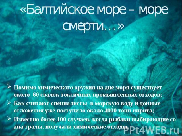 «Балтийское море – море смерти…» Помимо химического оружия на дне моря существует около 60 свалок токсичных промышленных отходов; Как считают специалисты в морскую воду и донные отложения уже поступило около 4000 тонн иприта; Известно более 100 случ…