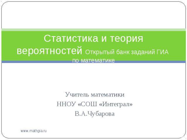 Статистика и теория вероятностей Открытый банк заданий ГИА по математике Учитель математики ННОУ «СОШ «Интеграл» В.А.Чубарова
