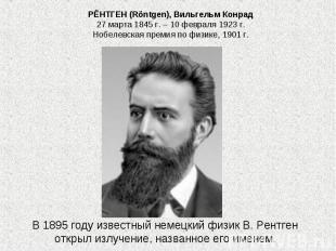 РЁНТГЕН (Röntgen), Вильгельм Конрад 27 марта 1845 г. – 10 февраля 1923 г. Нобеле