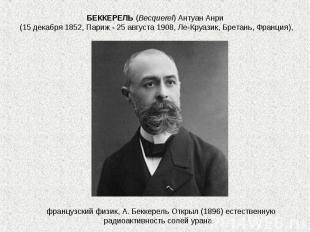 БЕККЕРЕЛЬ(Becquerel) Антуан Анри (15 декабря 1852, Париж - 25 августа 1908, Ле-