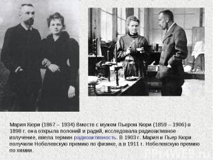 Мария Кюри (1867 – 1934) Вместе с мужем Пьером Кюри (1859 – 1906) в 1898 г. она