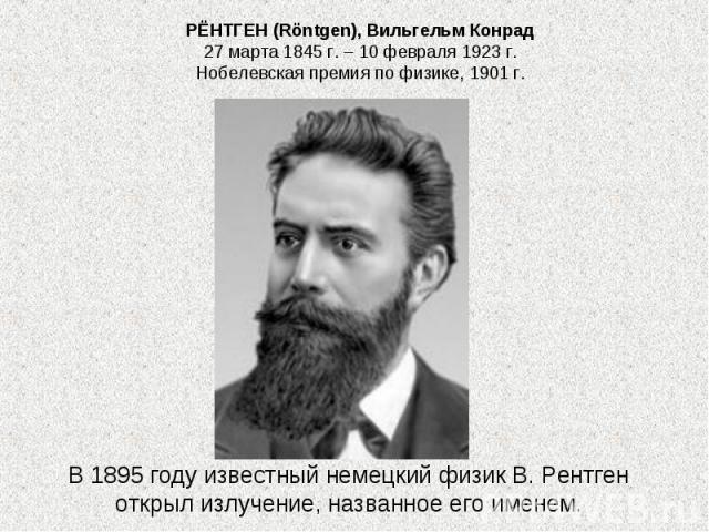 РЁНТГЕН (Röntgen), Вильгельм Конрад 27 марта 1845 г. – 10 февраля 1923 г. Нобелевская премия по физике, 1901 г. В 1895 году известный немецкий физик В. Рентген открыл излучение, названное его именем.