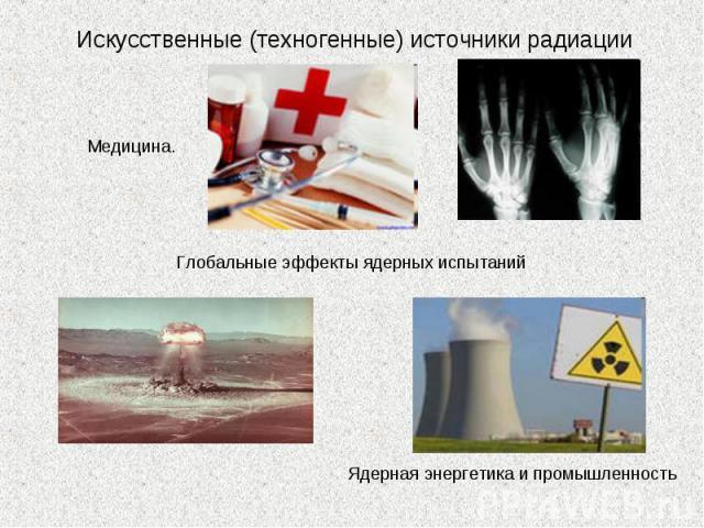 Искусственные (техногенные) источники радиации Медицина. Глобальные эффекты ядерных испытаний Ядерная энергетика и промышленность