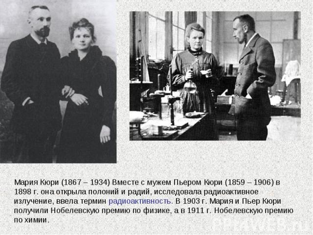 Мария Кюри (1867 – 1934) Вместе с мужем Пьером Кюри (1859 – 1906) в 1898 г. она открыла полоний и радий, исследовала радиоактивное излучение, ввела термин радиоактивность. В 1903 г. Мария и Пьер Кюри получили Нобелевскую премию по физике, а в 1911 г…