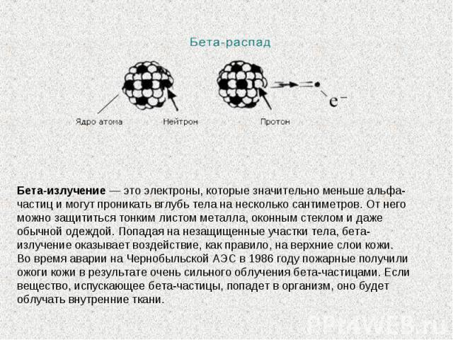 Бета-излучение— это электроны, которые значительно меньше альфа-частиц имогут проникать вглубь тела нанесколько сантиметров. Отнего можно защититься тонким листом металла, оконным стеклом идаже обычной одеждой. Попадая нанезащищенные участки т…