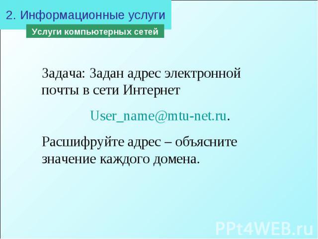 2. Информационные услугиЗадача: Задан адрес электронной почты в сети Интернет User_name@mtu-net.ru. Расшифруйте адрес – объясните значение каждого домена.