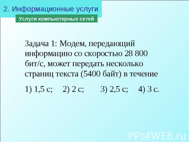 2. Информационные услугиЗадача 1: Модем, передающий информацию со скоростью 28 800 бит/с, может передать несколько страниц текста (5400 байт) в течение 1) 1,5 с; 2) 2 с; 3) 2,5 с; 4) 3 с.