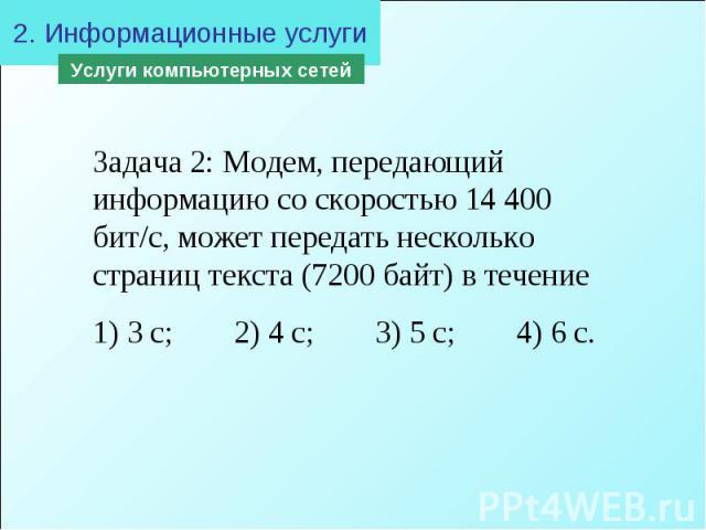 2. Информационные услугиЗадача 2: Модем, передающий информацию со скоростью 14 400 бит/с, может передать несколько страниц текста (7200 байт) в течение 1) 3 с; 2) 4 с; 3) 5 с; 4) 6 с.
