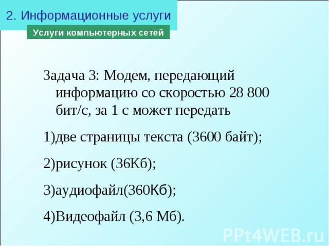 2. Информационные услугиЗадача 3: Модем, передающий информацию со скоростью 28 800 бит/с, за 1 с может передать две страницы текста (3600 байт); рисунок (36Кб); аудиофайл(360Кб); Видеофайл (3,6 Мб).