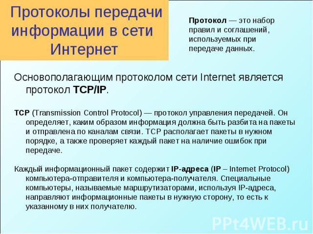 Протоколы передачи информации в сети Интернет Протокол — это набор правил и соглашений, используемых при передаче данных. Основополагающим протоколом сети Internet является протокол TCP/IP. TCP (Transmission Control Protocol) — протокол управления п…