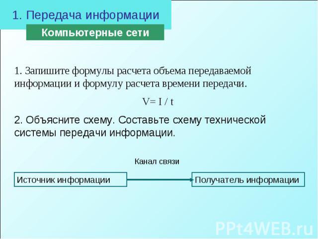 1. Передача информации 1. Запишите формулы расчета объема передаваемой информации и формулу расчета времени передачи. V= I / t 2. Объясните схему. Составьте схему технической системы передачи информации.